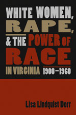 Lisa Lindquist Dorr, White Women, Rape, and the Power of Race in Virginia, 1900-1960