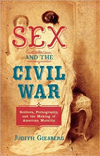This image shows the cover for Sex and the Civil War: Soldiers, Pornography, and the Making of American Morality